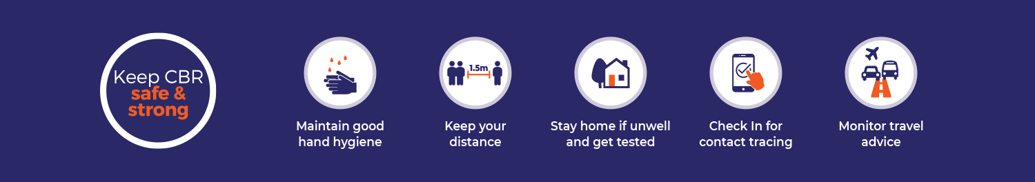 Keep Canberra safe and strong. Maintain good hand hygiene,Keep your distance, Stay home if unwell and get tested, Check in for contact tracing, Monitor travel advice.