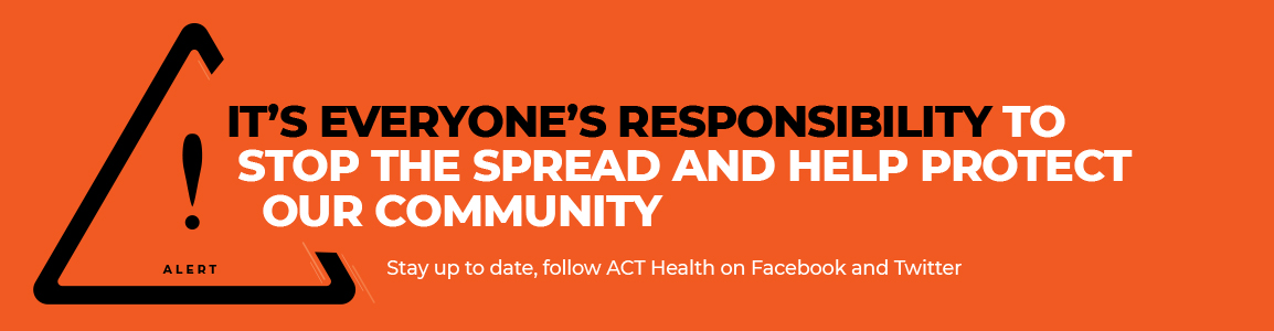 Alert. It's everyone's responsibility to stop the spread and help protect our community. Stay up to date, follow ACT Health on Facebook and Twitter.